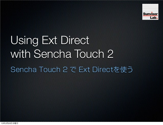 Using Ext Direct      with Sencha Touch 2      Sencha Touch 2 で Ext Directを使う13年2月20日水曜日
