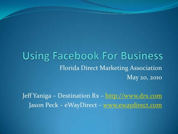 Using Facebook For Business<br />Florida Direct Marketing Association<br />May 20, 2010<br />Jeff Yaniga – Destination Rx ...