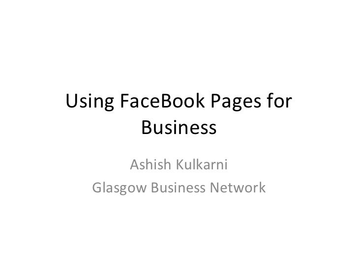 Using FaceBook Pages for        Business       Ashish Kulkarni  Glasgow Business Network