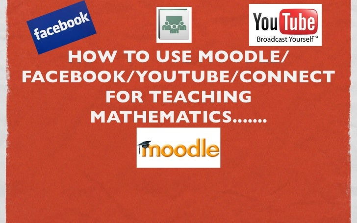 HOW TO USE MOODLE/FACEBOOK/YOUTUBE/CONNECT       FOR TEACHING     MATHEMATICS.......