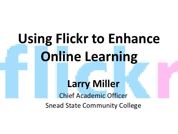 Using Flickr to Enhance Online Learning<br />Larry Miller<br />Chief Academic Officer<br />Snead State Community College<b...