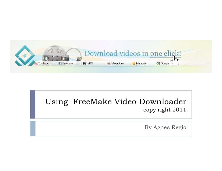 Using FreeMake Video Downloader                     copy right 2011                     By Agnes Regio