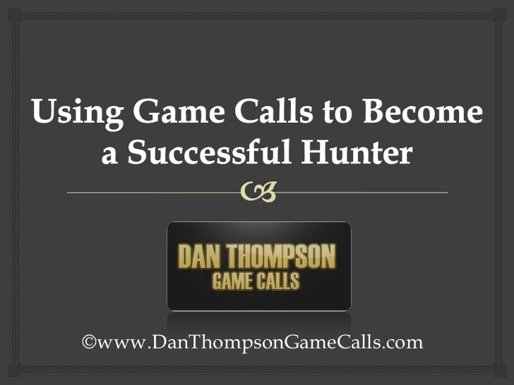 Using Game Calls to Become a Successful Hunter<br />©www.DanThompsonGameCalls.com<br />