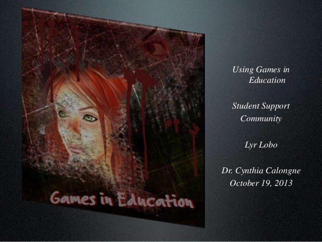 Using Games in Education Student Support Community Lyr Lobo Dr. Cynthia Calongne October 19, 2013