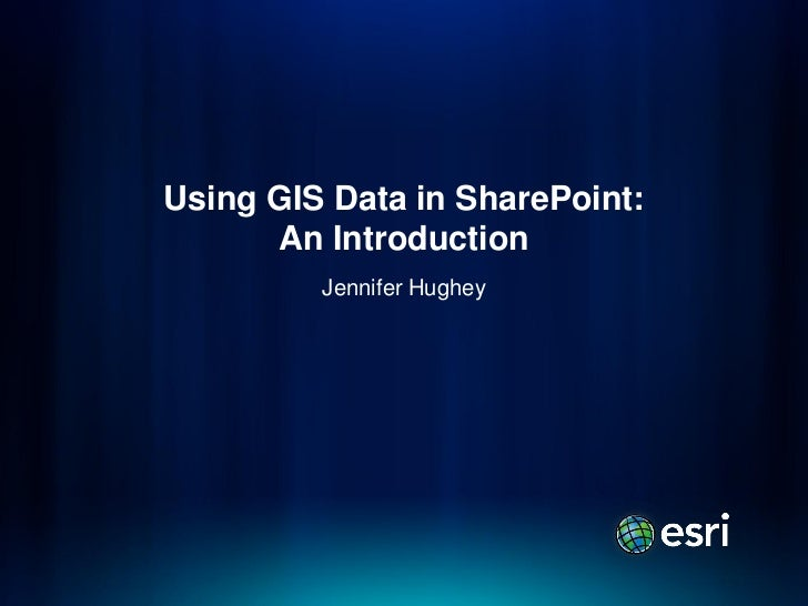 Using GIS Data in SharePoint:      An Introduction         Jennifer Hughey