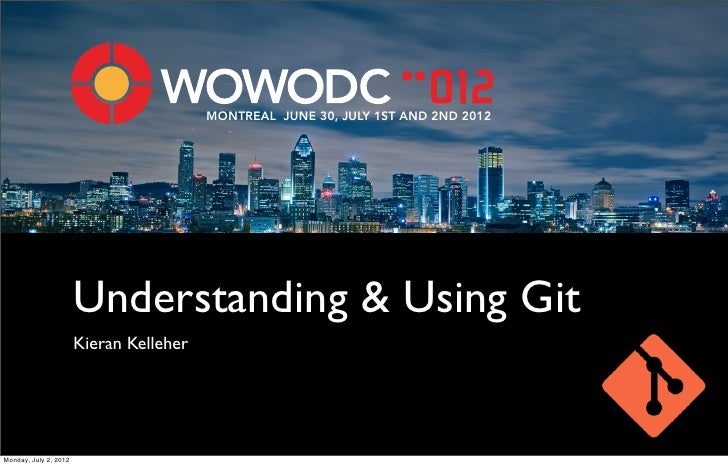 MONTREAL JUNE 30, JULY 1ST AND 2ND 2012                       Understanding & Using Git                       Kieran Kelle...
