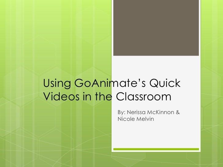 Using GoAnimate's QuickVideos in the Classroom            By: Nerissa McKinnon &            Nicole Melvin