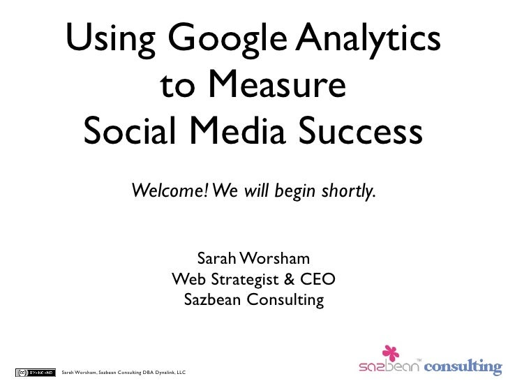 Using Google Analytics        to Measure   Social Media Success                             Welcome! We will begin shortly...