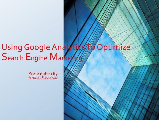 Using Google Analytics To OptimizeSearch Engine Marketing       Presentation By:       Abhinav Sabharwal