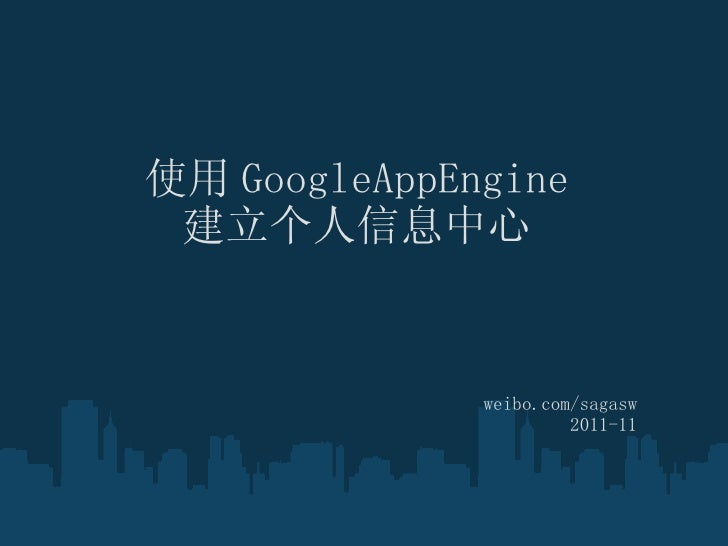 使用 GoogleAppEngine 建立个人信息中心 weibo.com/sagasw 2011-11