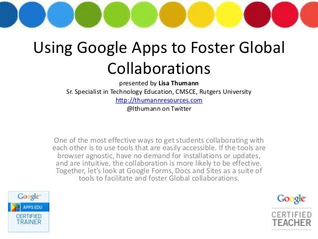 Using Google Apps to Foster Global Collaborations presented by Lisa Thumann Sr. Specialist in Technology Education, CMSCE,...