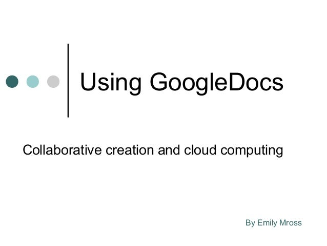Using GoogleDocsCollaborative creation and cloud computing                                   By Emily Mross