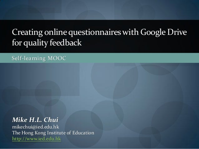 Creating online questionnaires with Google Docs for quality feedback e-Learning Workshops     Mike Chui mikechui@ied.edu.h...