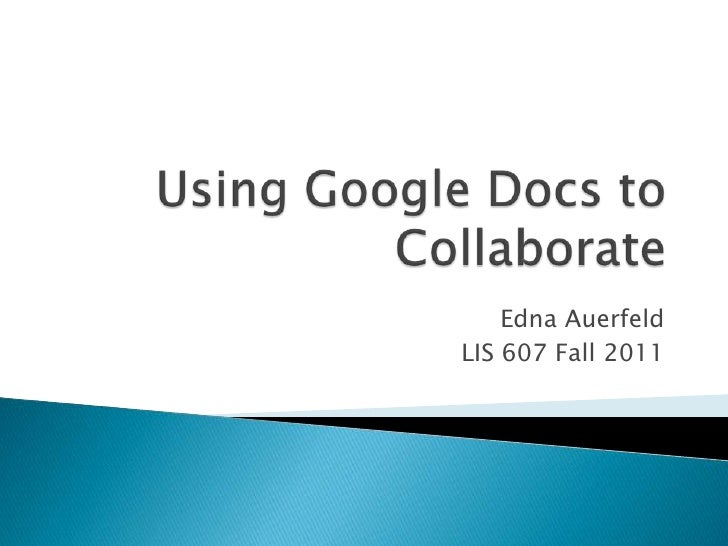 Using Google Docs to Collaborate<br />Edna Auerfeld<br />LIS 607 Fall 2011<br />