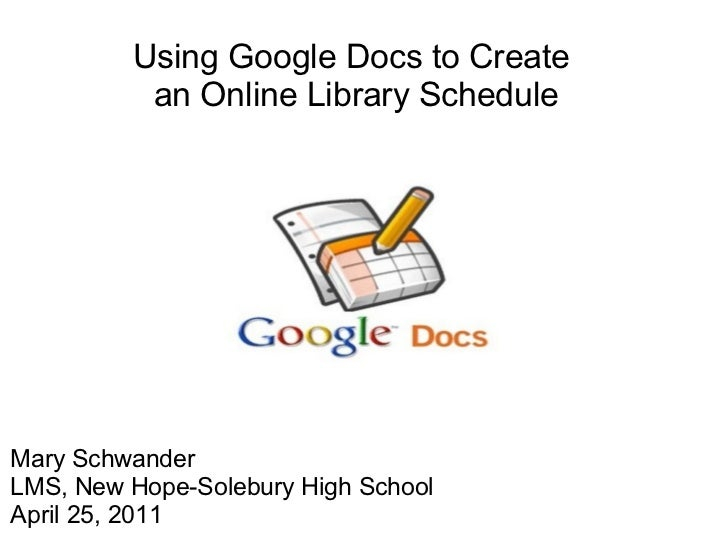 Using Google Docsto Create an OnlineLibrary Schedule Mary Schwander LMS, New Hope-Solebury High School April 25, 2011