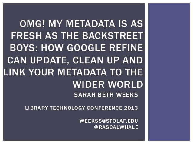 OMG! My metadata is as fresh as the Backstreet Boys: How Google Refine can update, clean up and link your metadata to the wider world