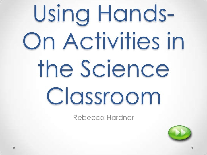 Using Hands-On Activities in the Science  Classroom     Rebecca Hardner