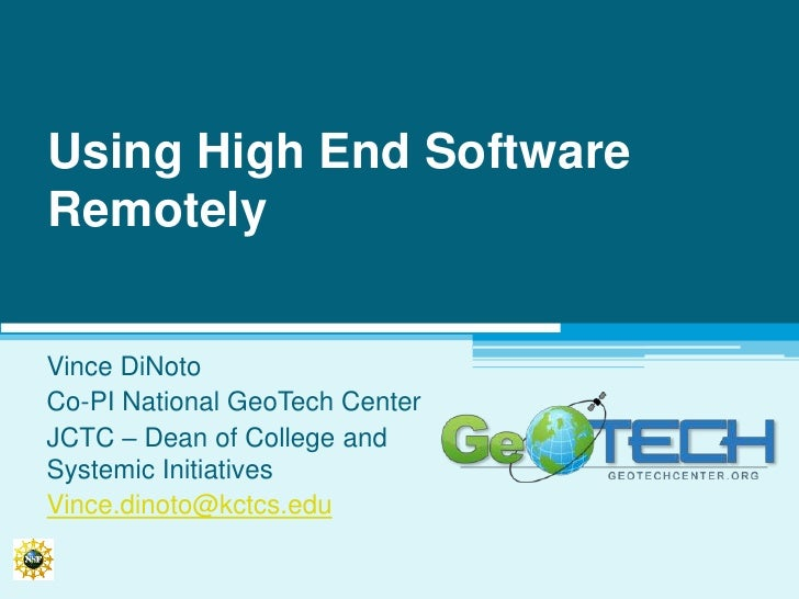 Using High End Software Remotely<br />Vince DiNoto<br />Co-PI National GeoTech Center<br />JCTC – Dean of College and Syst...