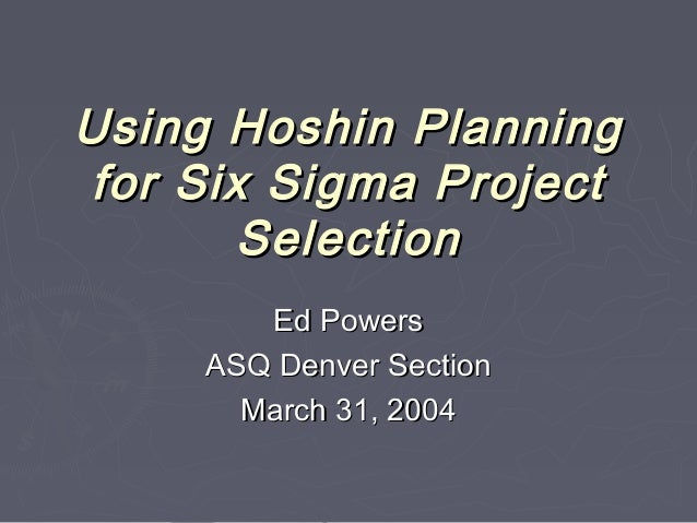 Using Hoshin PlanningUsing Hoshin Planning for Six Sigma Projectfor Six Sigma Project SelectionSelection Ed PowersEd Power...