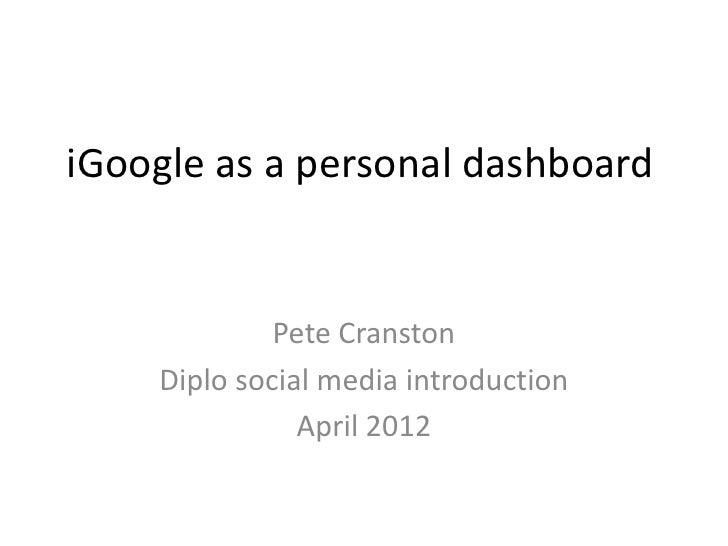 iGoogle as a personal dashboard             Pete Cranston    Diplo social media introduction               April 2012
