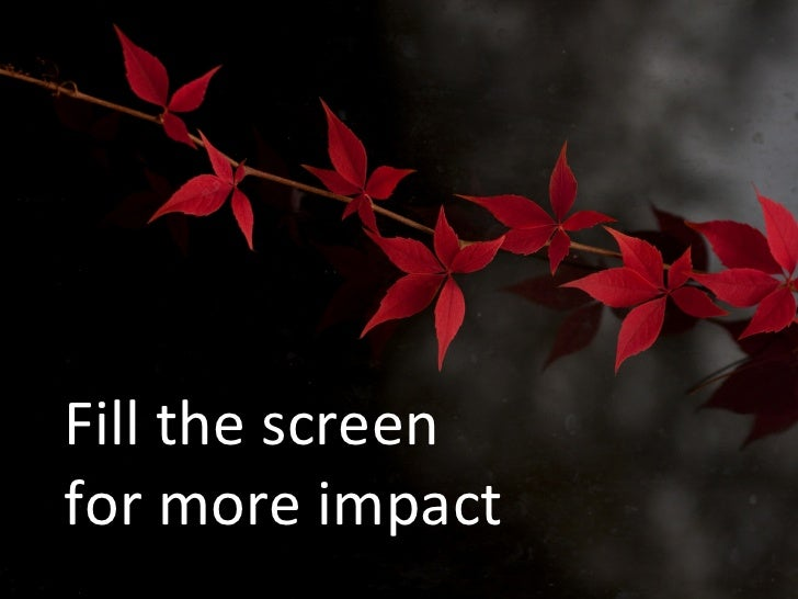 Fill the screenfor more impact