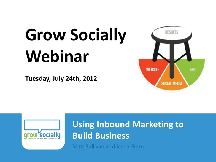 Grow Socially         Webinar         Tuesday, July 24th, 2012                                Using Inbound Marketing to  ...