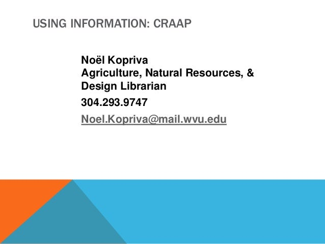 USING INFORMATION: CRAAP Noël Kopriva Agriculture, Natural Resources, & Design Librarian 304.293.9747 Noel.Kopriva@mail.wv...