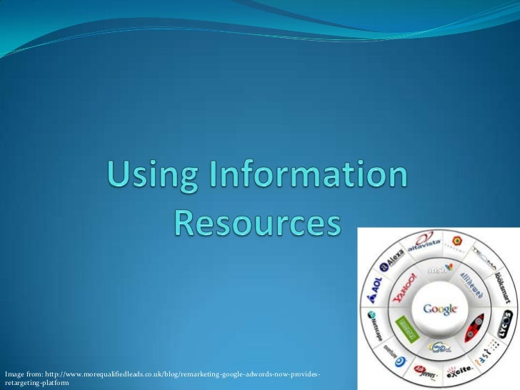 Using Information Resources<br />Image from: http://www.morequalifiedleads.co.uk/blog/remarketing-google-adwords-now-provi...