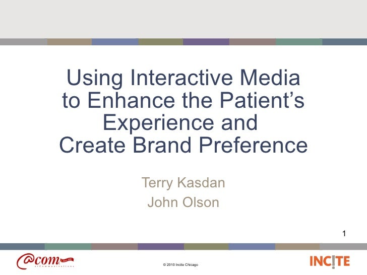 Using Interactive Media to Enhance the Patient's Experience and  Create Brand Preference Terry Kasdan John Olson