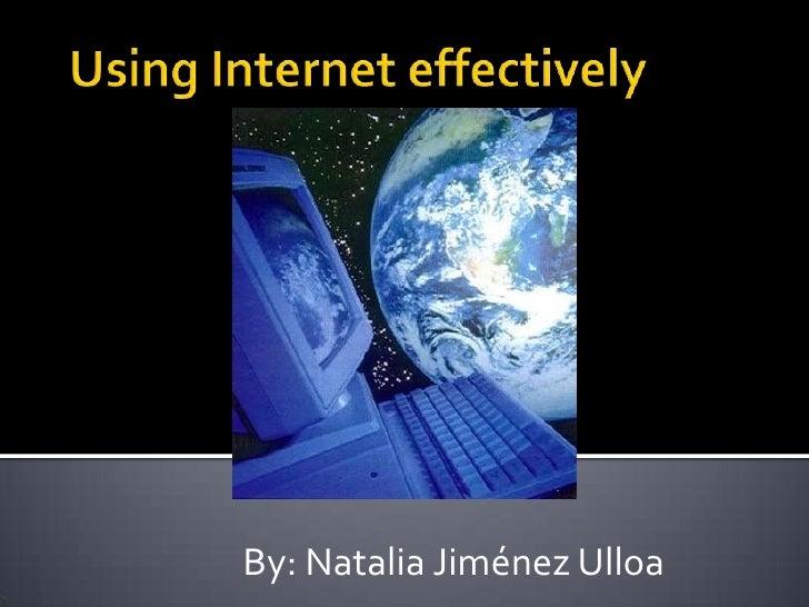 Using Internet effectively<br />By: Natalia Jiménez Ulloa<br />