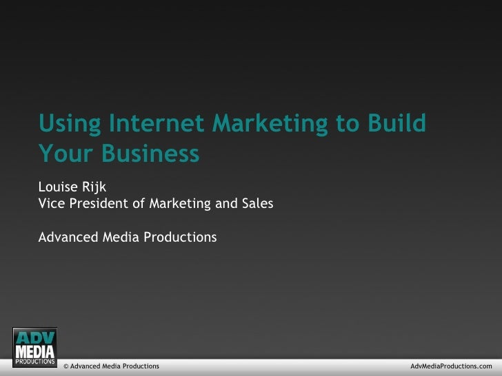© Advanced Media Productions AdvMediaProductions.com Using Internet Marketing to Build Your Business Louise Rijk Vice Pres...