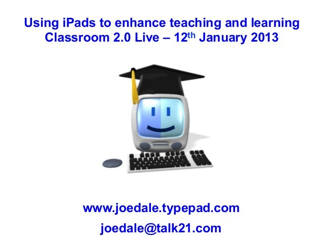 Using iPads to enhance teaching and learning   Classroom 2.0 Live – 12th January 2013         www.joedale.typepad.com     ...