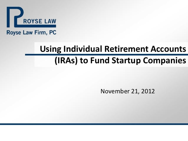 Using Individual Retirement Accounts    (IRAs) to Fund Startup Companies              November 21, 2012