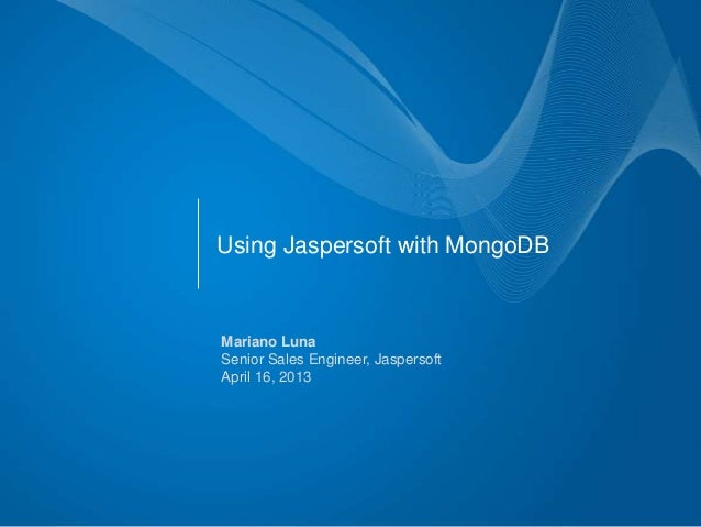 Using Jaspersoft with MongoDBMariano LunaSenior Sales Engineer, JaspersoftApril 16, 2013