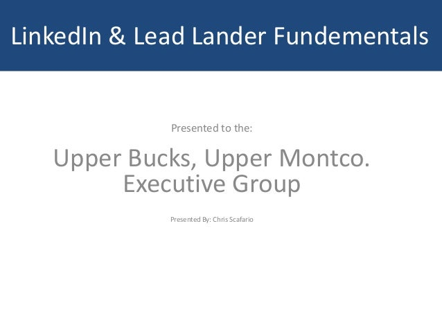 LinkedIn & Lead Lander Fundementals Presented to the: Upper Bucks, Upper Montco. Executive Group Presented By: Chris Scafa...