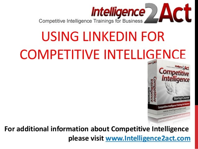 USING LINKEDIN FORCOMPETITIVE INTELLIGENCEFor additional information about Competitive Intelligenceplease visit www.Intell...