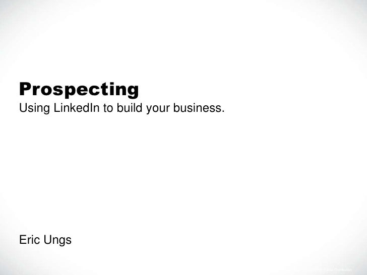 ProspectingUsing LinkedIn to build your business.Eric Ungs                                         LI TRAIN 122911 For Pro...