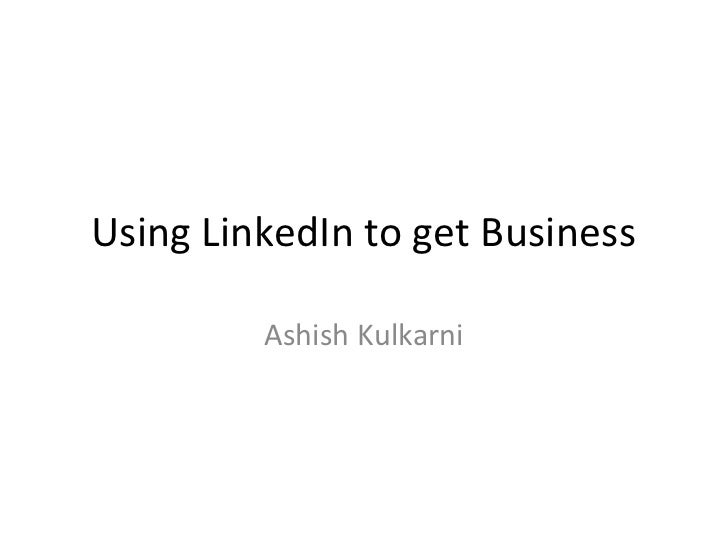 Using LinkedIn to get Business         Ashish Kulkarni