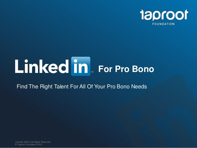 For Pro Bono Find The Right Talent For All Of Your Pro Bono NeedsLinkedIn ©2013 All Rights Reserved© Taproot Foundation 2012
