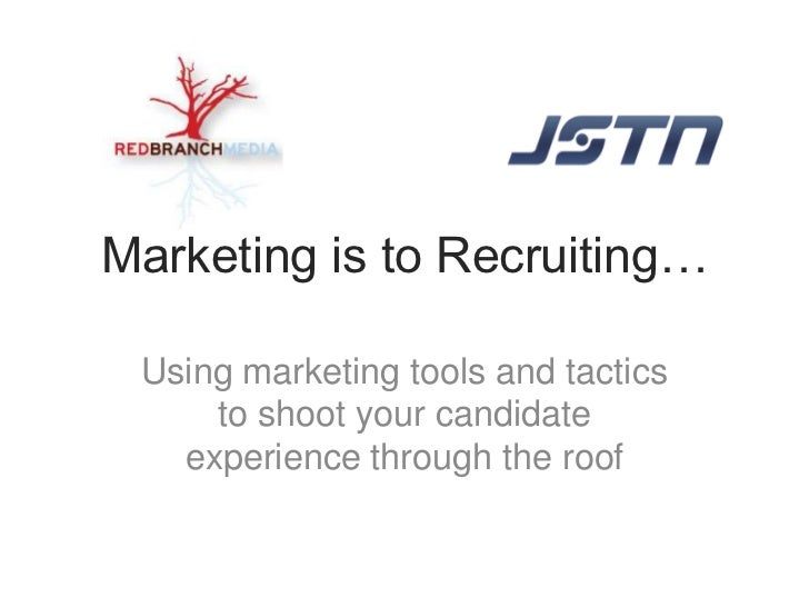 Marketing is to Recruiting… Using marketing tools and tactics     to shoot your candidate   experience through the roof