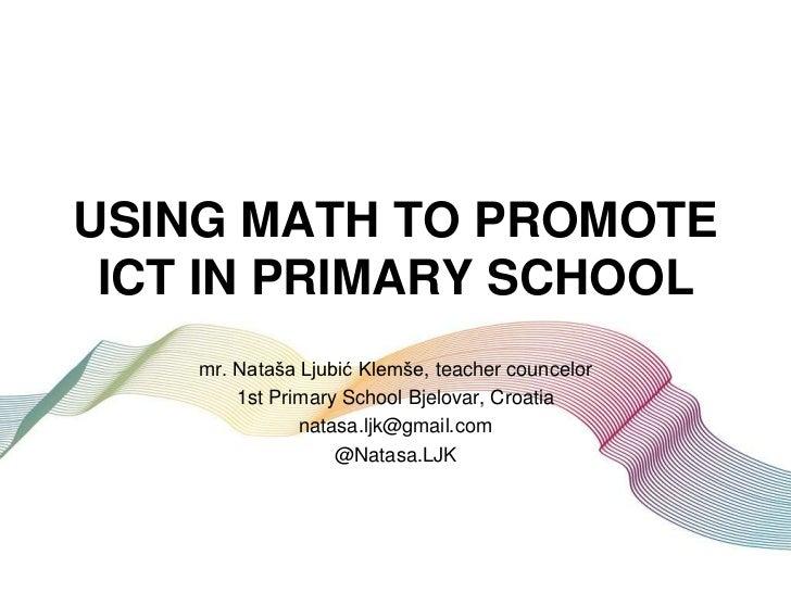 USING MATH TO PROMOTE ICT IN PRIMARY SCHOOL    mr. Nataša Ljubić Klemše, teacher councelor        1st Primary School Bjelo...