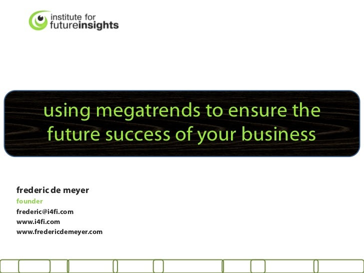 using megatrends to ensure the       future success of your businessfrederic de meyerfounderfrederic@i4fi.comwww.i4fi.comw...