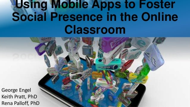 Using Mobile Apps to Foster Social Presence in the Online Classroom George Engel Keith Pratt, PhD Rena Palloff, PhD