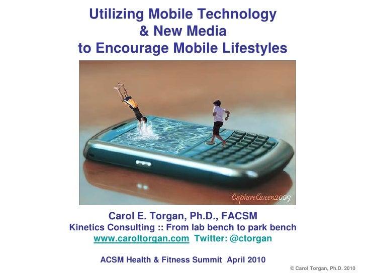 Utilizing Mobile Technology& New Media to Encourage Mobile Lifestyles<br />Carol E. Torgan, Ph.D., FACSM<br />Kinetics Con...