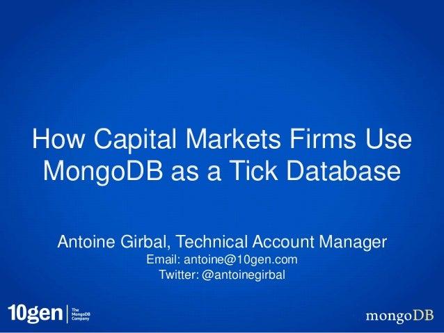 How Capital Markets Firms UseMongoDB as a Tick DatabaseAntoine Girbal, Technical Account ManagerEmail: antoine@10gen.comTw...