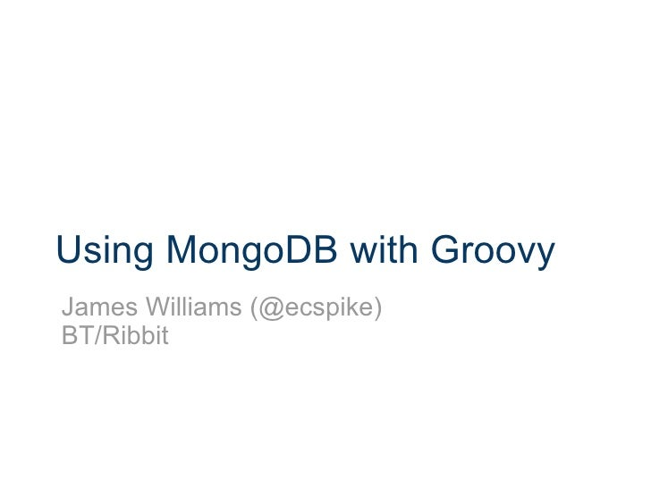Using MongoDB with Groovy James Williams (@ecspike) BT/Ribbit