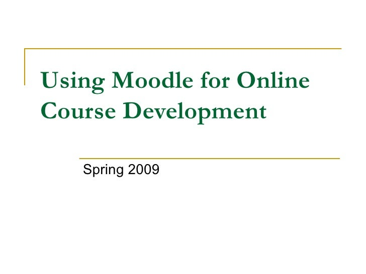 Using Moodle for Online Course Development Spring 2009
