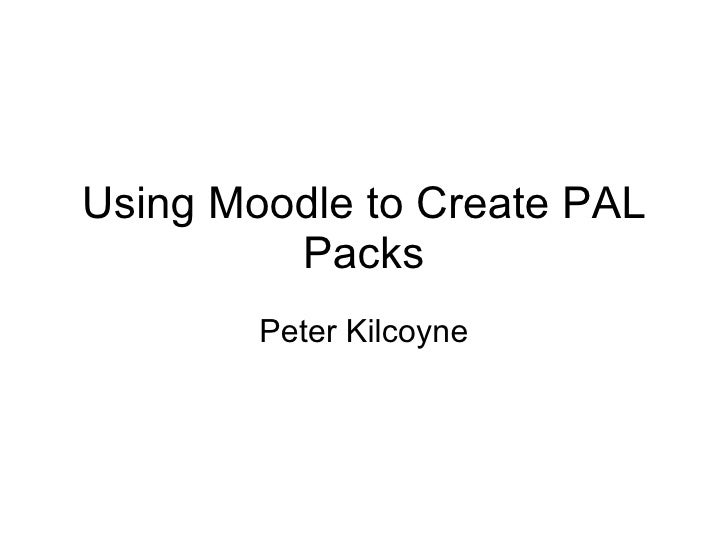 Using Moodle to Create PAL Packs Peter Kilcoyne