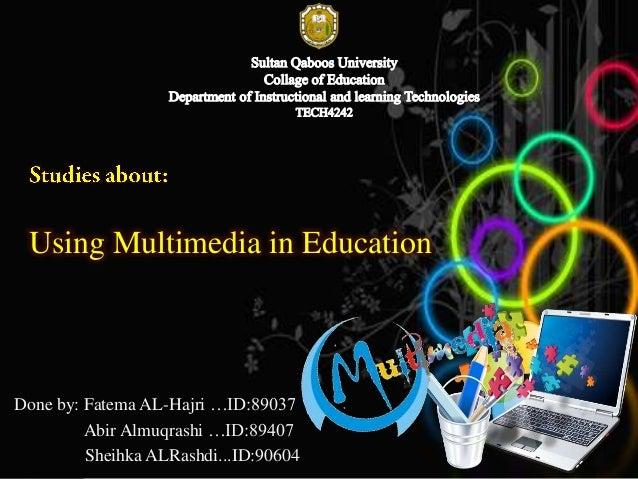 Using Multimedia in Education  Done by: Fatema AL-Hajri …ID:89037 Abir Almuqrashi …ID:89407 Sheihka ALRashdi...ID:90604