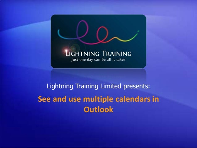 See and use multiple calendars in Outlook Lightning Training Limited presents: